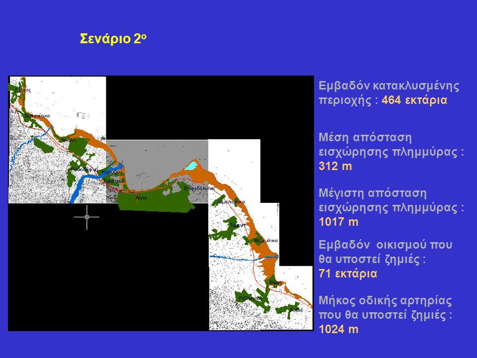 Σενάριο 2 ο Εμβαδόν κατακλυσμένης περιοχής : 464 εκτάρια Μέση απόσταση εισχώρησης πλημμύρας : 312 m Μέγιστη απόσταση εισχώρησης πλημμύρας : 1017 m Εμβαδόν οικισμού που θα υποστεί ζημιές : 71 εκτάρια Μήκος οδικής αρτηρίας που θα υποστεί ζημιές : 1024 m
