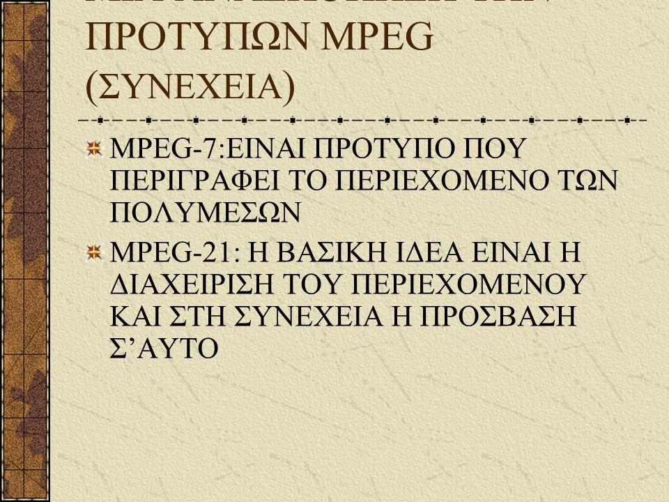 ΜΙΑ ΑΝΑΣΚΟΠΗΣΗ ΤΩΝ ΠΡΟΤΥΠΩΝ MPEG ( ΣΥΝΕΧΕΙΑ ) MPEG-7:ΕΙΝΑΙ ΠΡΟΤΥΠΟ ΠΟΥ ΠΕΡΙΓΡΑΦΕΙ ΤΟ ΠΕΡΙΕΧΟΜΕΝΟ ΤΩΝ ΠΟΛΥΜΕΣΩΝ MPEG-21: Η ΒΑΣΙΚΗ ΙΔΕΑ ΕΙΝΑΙ Η ΔΙΑΧΕΙΡΙ