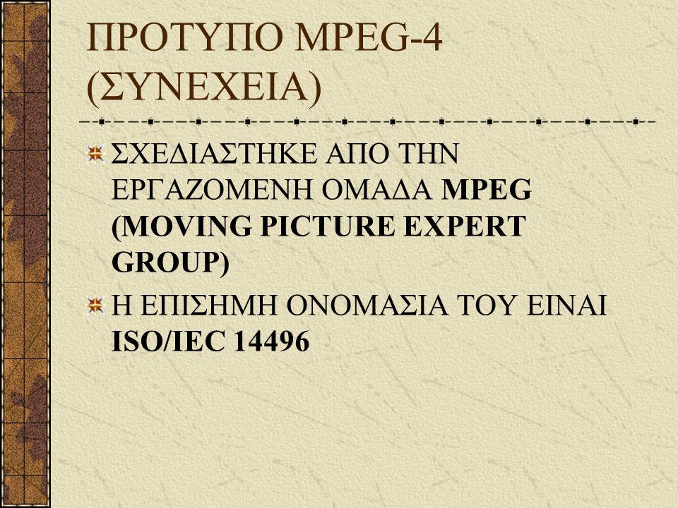 ΠΡΟΤΥΠΟ MPEG-4 (ΣΥΝΕΧΕΙΑ) ΣΧΕΔΙΑΣΤΗΚΕ ΑΠΟ ΤΗΝ ΕΡΓΑΖΟΜΕΝΗ ΟΜΑΔΑ MPEG (MOVING PICTURE EXPERT GROUP) Η ΕΠΙΣΗΜΗ ΟΝΟΜΑΣΙΑ ΤΟΥ ΕΙΝΑΙ ISO/IEC 14496