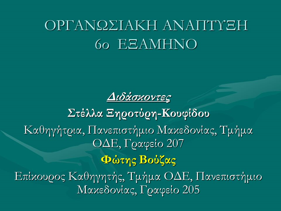 ΟΡΓΑΝΩΣΙΑΚΗ ΑΝΑΠΤΥΞΗ 6ο ΕΞΑΜΗΝΟ Διδάσκοντες Στέλλα Ξηροτύρη-Κουφίδου Καθηγήτρια, Πανεπιστήμιο Μακεδονίας, Τμήμα ΟΔΕ, Γραφείο 207 Φώτης Βούζας Επίκουρος Καθηγητής, Τμήμα ΟΔΕ, Πανεπιστήμιο Μακεδονίας, Γραφείο 205