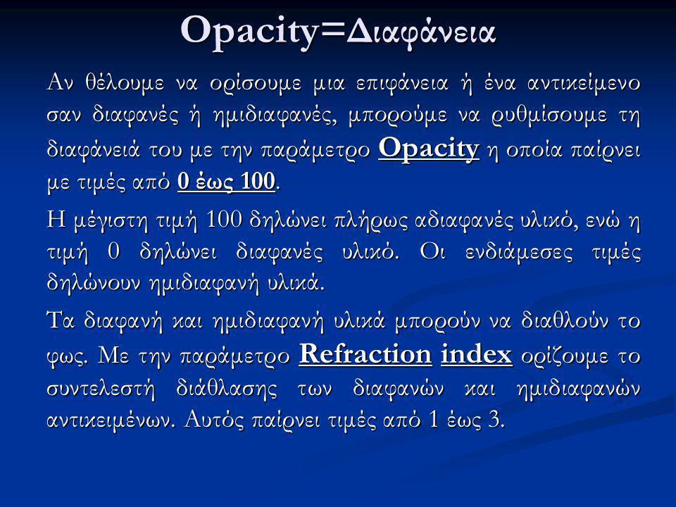 Opacity= Διαφάνεια Αν θέλουμε να ορίσουμε μια επιφάνεια ή ένα αντικείμενο σαν διαφανές ή ημιδιαφανές, μπορούμε να ρυθμίσουμε τη διαφάνειά του με την παράμετρο Opacity η οποία παίρνει με τιμές από 0 έως 100.