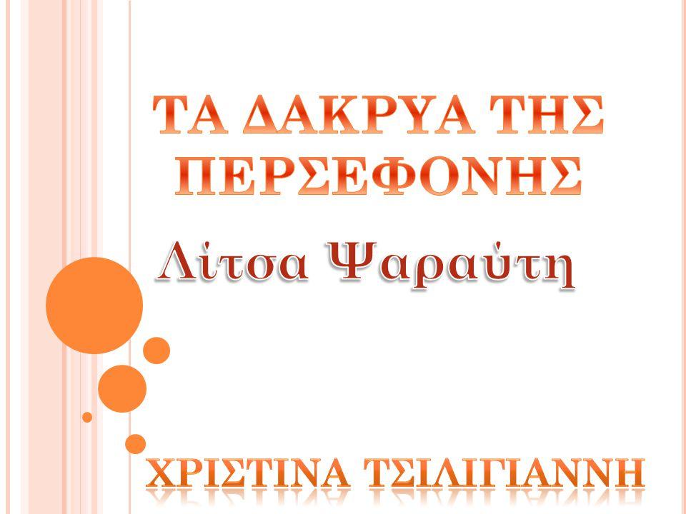 Β ΑΣΙΚΑ ΣΤΟΙΧΕΙΑ ΤΟΥ ΒΙΒΛΙΟΥ Τίτλος Βιβλίου: Τα δάκρυα της Περσεφόνης Συγγραφέας: Λίτσα Ψαραύτη Εκδοτικός Οίκος: Πατάκη Έτος έκδοσης: 1 η έκδοση Αθήνα, Μάρτιος 1994 Εικονογράφηση εξωφύλλου: Νικόλαος Ανδρικόπουλος Είδος Βιβλίου: Σύγχρονη λογοτεχνία για παιδία και νέους