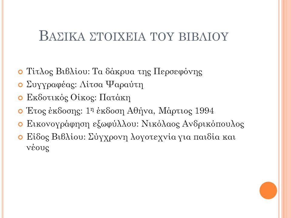 Β ΑΣΙΚΑ ΣΤΟΙΧΕΙΑ ΤΟΥ ΒΙΒΛΙΟΥ Τίτλος Βιβλίου: Τα δάκρυα της Περσεφόνης Συγγραφέας: Λίτσα Ψαραύτη Εκδοτικός Οίκος: Πατάκη Έτος έκδοσης: 1 η έκδοση Αθήνα