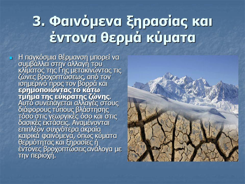 3. Φαινόμενα ξηρασίας και έντονα θερμά κύματα Η παγκόσμια θέρμανση μπορεί να συμβάλλει στην αλλαγή του κλίματος της Γης μετακινώντας τις ζώνες βροχοπτ