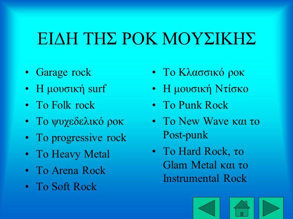 ΕΙΔΗ ΤΗΣ ΡΟΚ ΜΟΥΣΙΚΗΣ Garage rock Η μουσική surf Το Folk rock Το ψυχεδελικό ροκ Το progressive rock Το Heavy Metal Το Arena Rock Το Soft Rock Το Κλασσικό ροκ Η μουσική Ντίσκο Το Punk Rock Το New Wave και το Post-punk Το Hard Rock, το Glam Metal και το Instrumental Rock