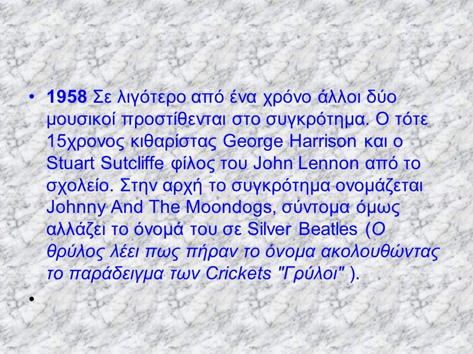 1958 Σε λιγότερο από ένα χρόνο άλλοι δύο μουσικοί προστίθενται στο συγκρότημα. Ο τότε 15χρονος κιθαρίστας George Harrison και ο Stuart Sutcliffe φίλος