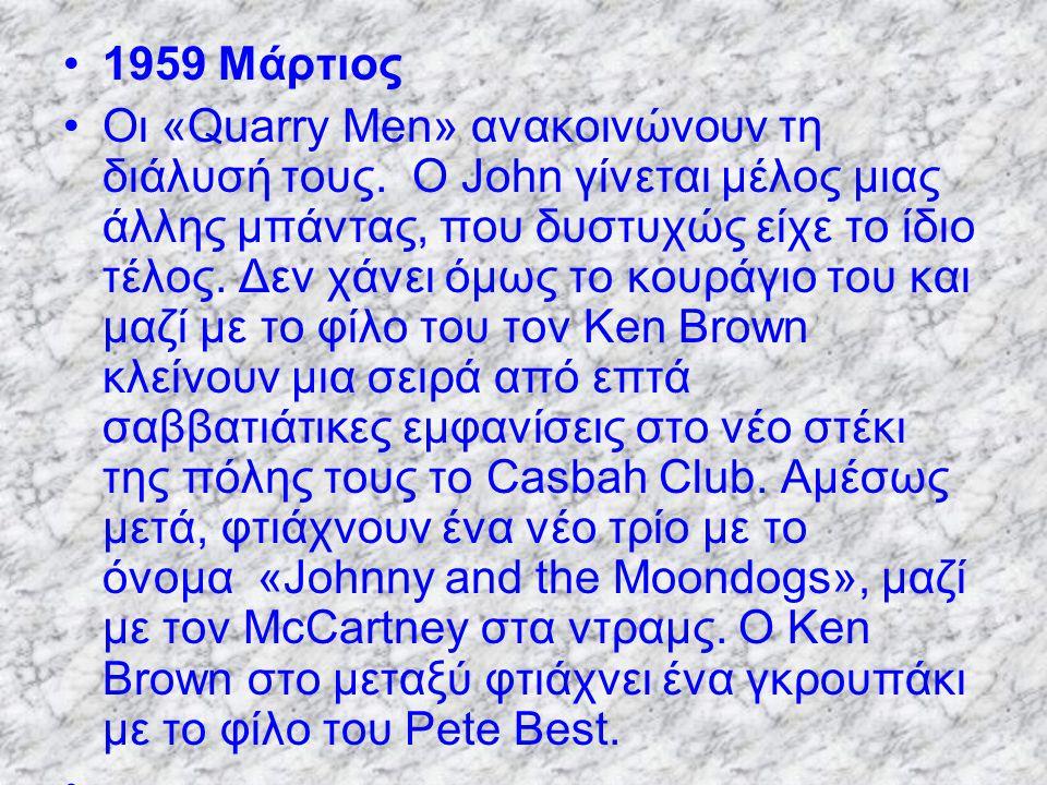 1959 Μάρτιος Οι «Quarry Men» ανακοινώνουν τη διάλυσή τους. Ο John γίνεται μέλος μιας άλλης μπάντας, που δυστυχώς είχε το ίδιο τέλος. Δεν χάνει όμως το