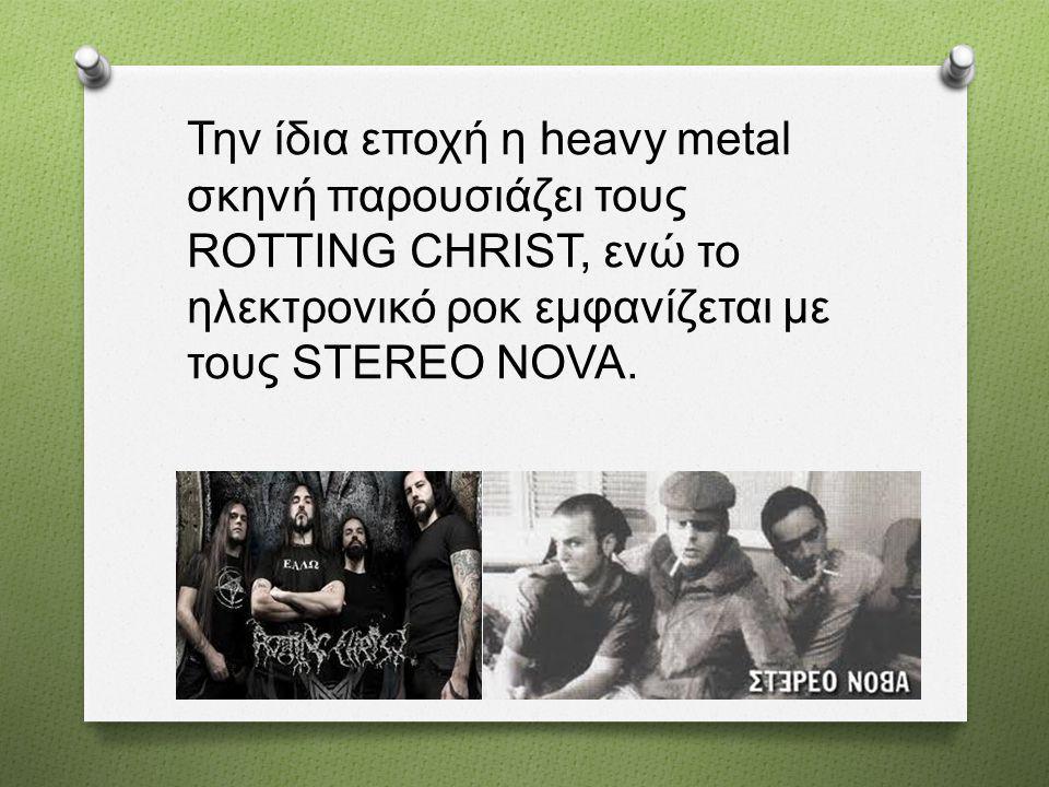 Την ίδια εποχή η heavy metal σκηνή παρουσιάζει τους ROTTING CHRIST, ενώ το ηλεκτρονικό ροκ εμφανίζεται με τους STEREO NOVA.