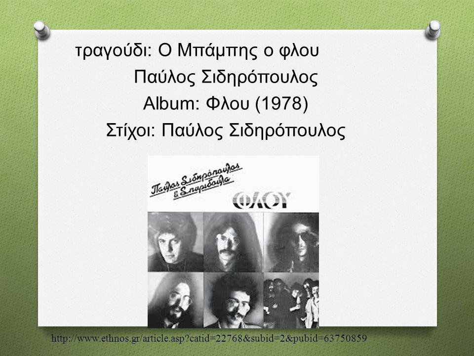 τραγούδι : Ο Μπάμπης ο φλου Παύλος Σιδηρόπουλος Album: Φλου (1978) Στίχοι : Παύλος Σιδηρόπουλος http://www.ethnos.gr/article.asp?catid=22768&subid=2&p