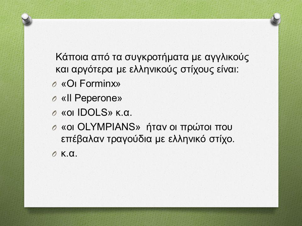 Κάποια από τα συγκροτήματα με αγγλικούς και αργότερα με ελληνικούς στίχους είναι : O « Οι Forminx» O «Il Peperone» O « οι IDOLS» κ. α. O « οι OLYMPIAN