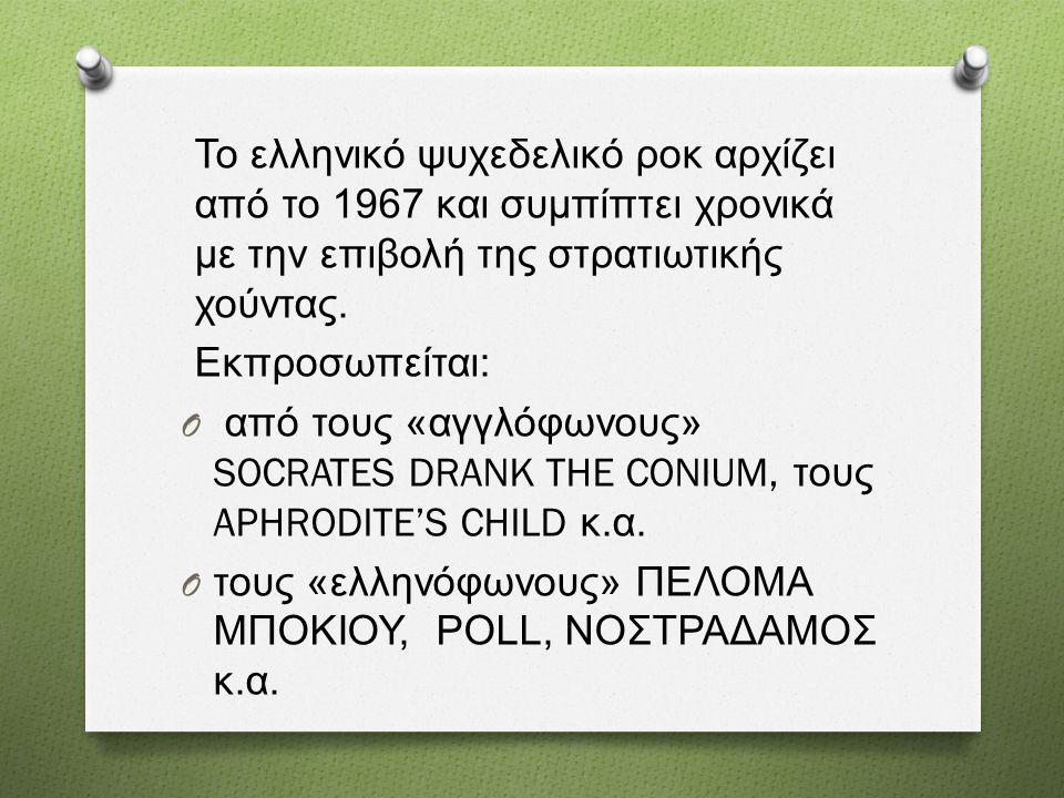 Το ελληνικό ψυχεδελικό ροκ αρχίζει από το 1967 και συμπίπτει χρονικά με την επιβολή της στρατιωτικής χούντας. Εκπροσωπείται : O από τους « αγγλόφωνους