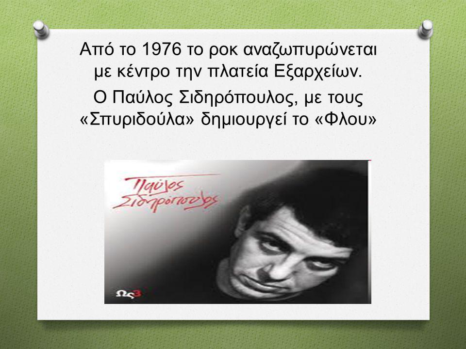 Από το 1976 το ροκ αναζωπυρώνεται με κέντρο την πλατεία Εξαρχείων. Ο Παύλος Σιδηρόπουλος, με τους « Σπυριδούλα » δημιουργεί το « Φλου »