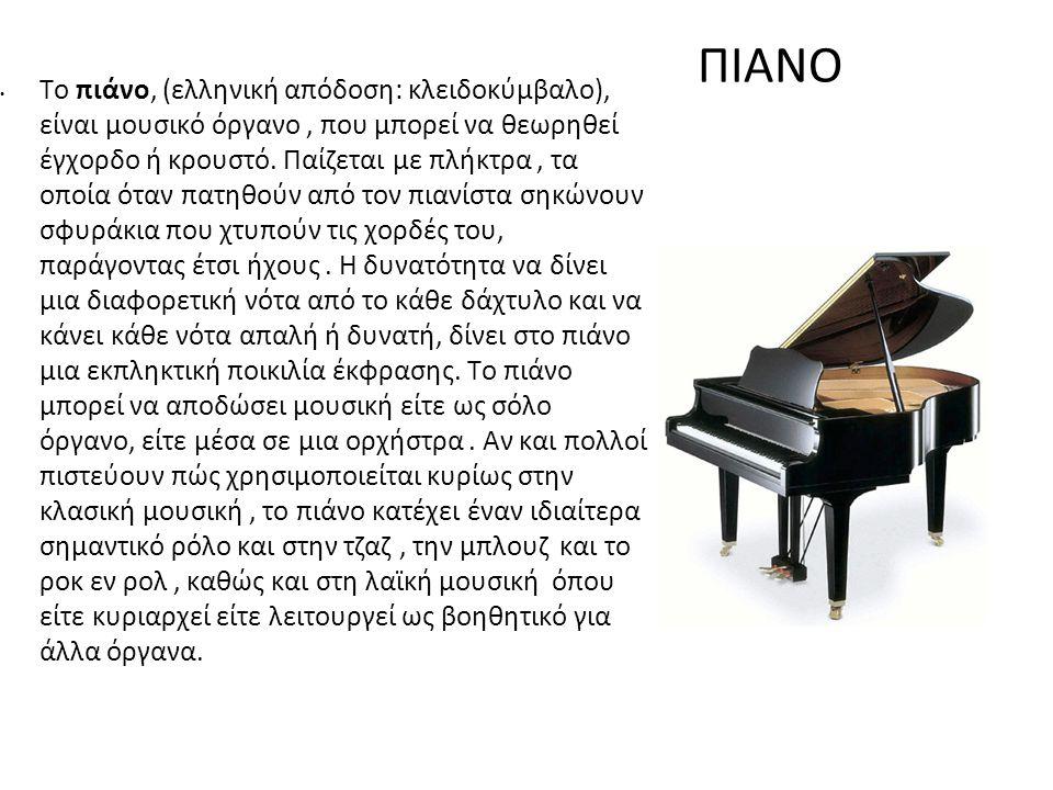 ΠΙΑΝΟ Το πιάνο, (ελληνική απόδοση: κλειδοκύμβαλο), είναι μουσικό όργανο, που μπορεί να θεωρηθεί έγχορδο ή κρουστό. Παίζεται με πλήκτρα, τα οποία όταν