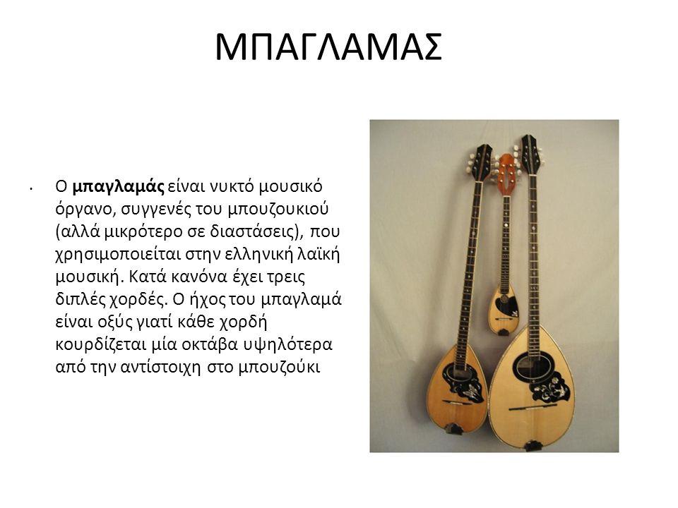 ΜΠΑΓΛΑΜΑΣ Ο μπαγλαμάς είναι νυκτό μουσικό όργανο, συγγενές του μπουζουκιού (αλλά μικρότερο σε διαστάσεις), που χρησιμοποιείται στην ελληνική λαϊκή μου