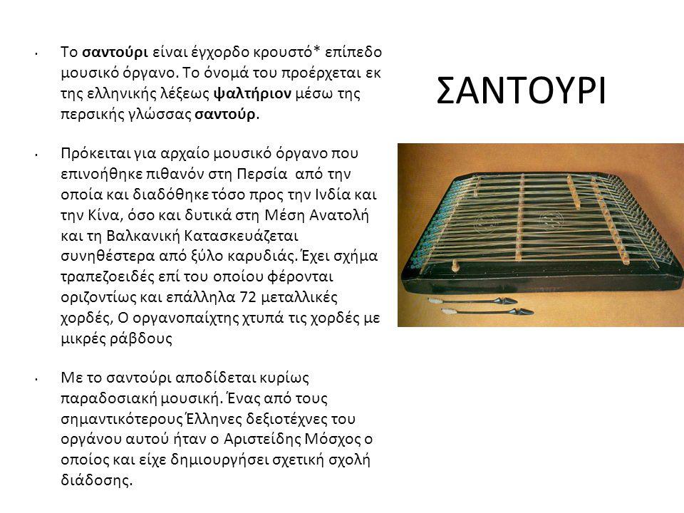 ΣΑΝΤΟΥΡΙ Το σαντούρι είναι έγχορδο κρουστό* επίπεδο μουσικό όργανο. Το όνομά του προέρχεται εκ της ελληνικής λέξεως ψαλτήριον μέσω της περσικής γλώσσα
