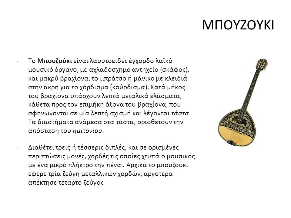 ΜΠΟΥΖΟΥΚΙ Το Μπουζούκι είναι λαουτοειδές έγχορδο λαϊκό μουσικό όργανο, με αχλαδόσχημο αντηχείο (σκάφος), και μακρύ βραχίονα, το μπράτσο ή μάνικο με κλ