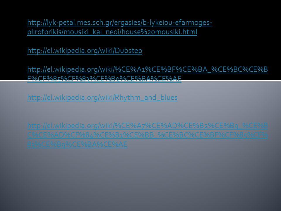 http://lyk-petal.mes.sch.gr/ergasies/b-lykeiou-efarmoges- pliroforikis/mousiki_kai_neoi/house%20mousiki.html http://el.wikipedia.org/wiki/Dubstep http