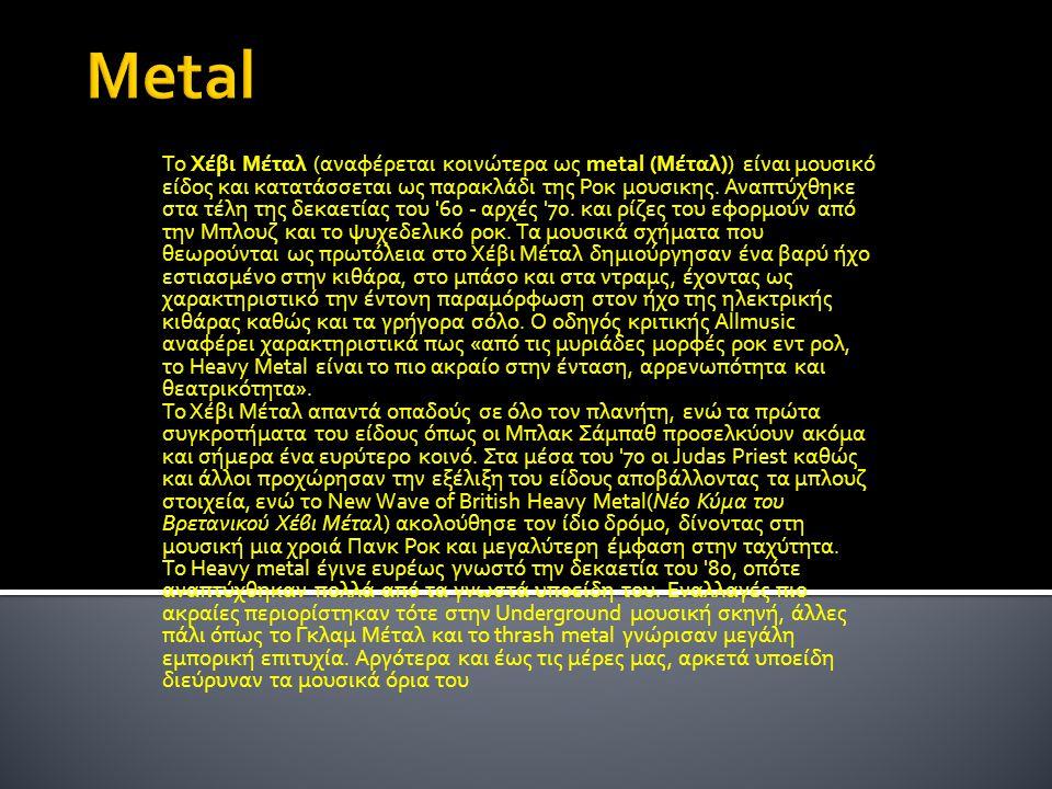 Το Χέβι Μέταλ (αναφέρεται κοινώτερα ως metal (Μέταλ)) είναι μουσικό είδος και κατατάσσεται ως παρακλάδι της Ροκ μουσικης. Αναπτύχθηκε στα τέλη της δεκ