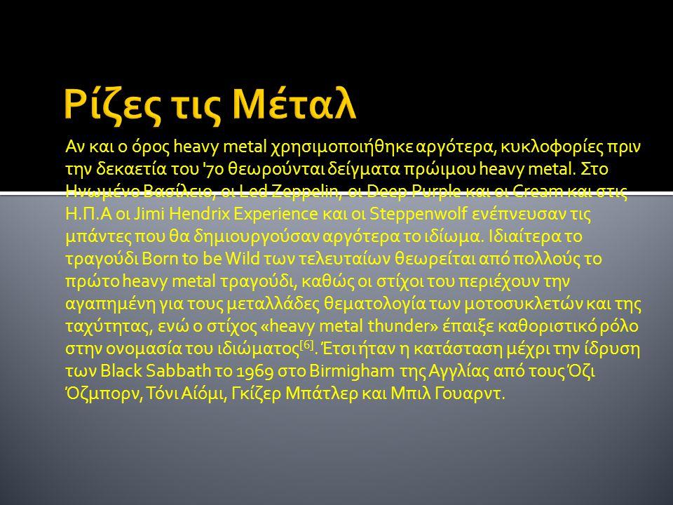 Αν και ο όρος heavy metal χρησιμοποιήθηκε αργότερα, κυκλοφορίες πριν την δεκαετία του '70 θεωρούνται δείγματα πρώιμου heavy metal. Στο Ηνωμένο Βασίλει