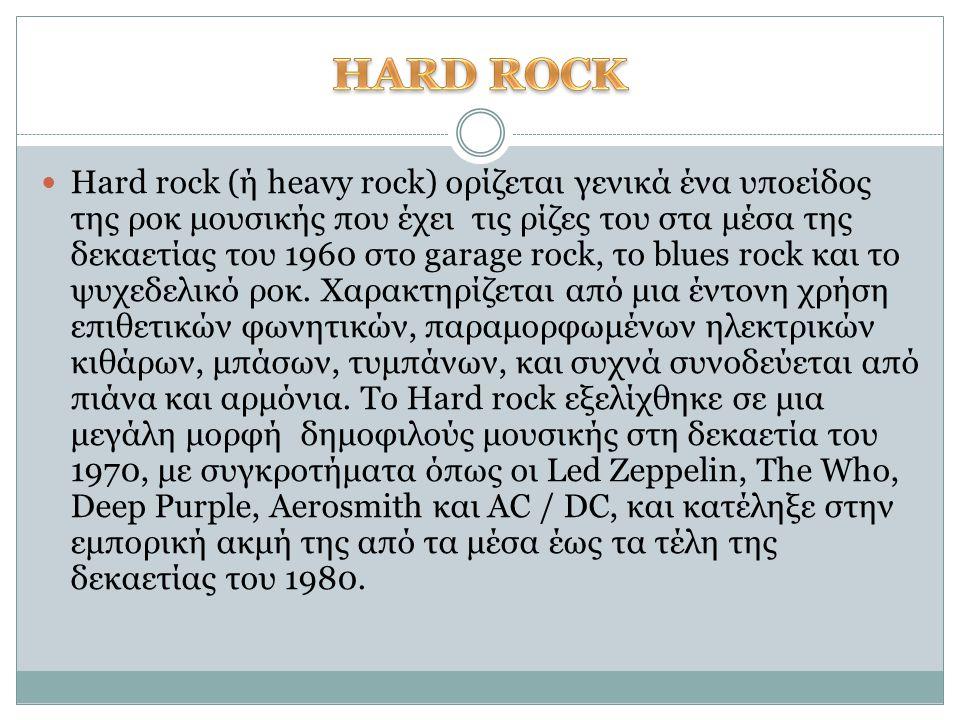 Hard rock (ή heavy rock) ορίζεται γενικά ένα υποείδος της ροκ μουσικής που έχει τις ρίζες του στα μέσα της δεκαετίας του 1960 στο garage rock, το blue
