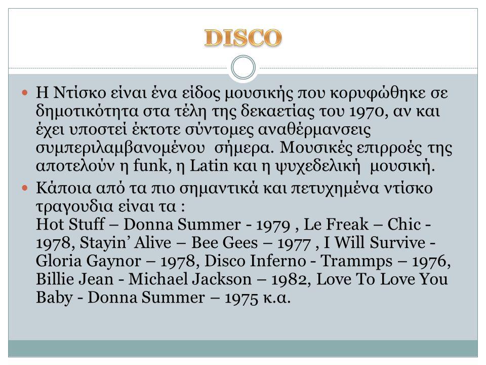 H Ντίσκο είναι ένα είδος μουσικής που κορυφώθηκε σε δημοτικότητα στα τέλη της δεκαετίας του 1970, αν και έχει υποστεί έκτοτε σύντομες αναθέρμανσεις συ