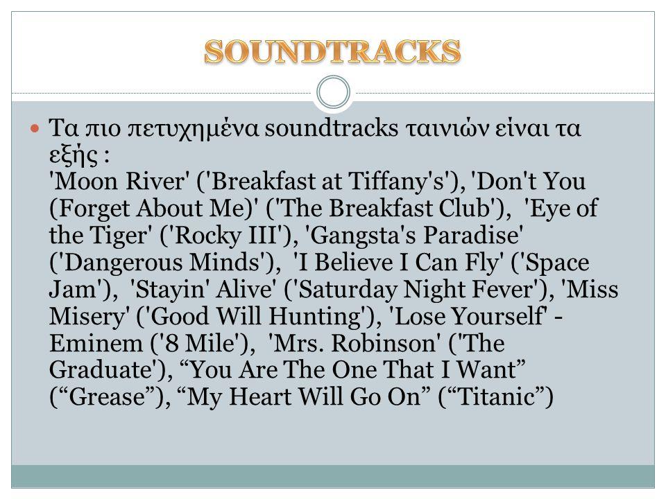 Τα πιο πετυχημένα soundtracks ταινιών είναι τα εξής : 'Moon River' ('Breakfast at Tiffany's'), 'Don't You (Forget About Me)' ('The Breakfast Club'), '