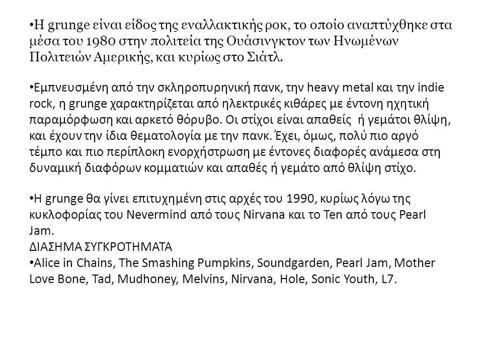 Η grunge είναι είδος της εναλλακτικής ροκ, το οποίο αναπτύχθηκε στα μέσα του 1980 στην πολιτεία της Ουάσινγκτον των Ηνωμένων Πολιτειών Αμερικής, και κ