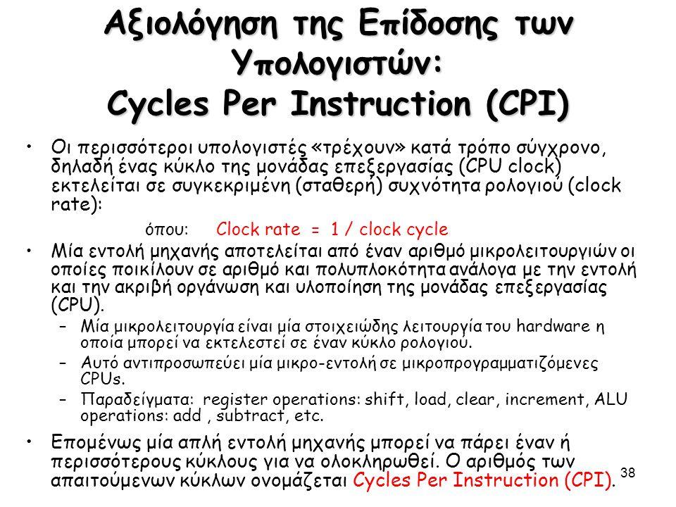 38 Αξιολόγηση της Επίδοσης των Υπολογιστών: Cycles Per Instruction (CPI) Οι περισσότεροι υπολογιστές «τρέχουν» κατά τρόπο σύγχρονο, δηλαδή ένας κύκλο