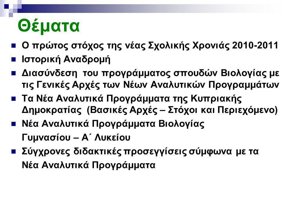 Θέματα Ο πρώτος στόχος της νέας Σχολικής Χρονιάς 2010-2011 Ιστορική Αναδρομή Διασύνδεση του προγράμματος σπουδών Βιολογίας με τις Γενικές Αρχές των Νέων Αναλυτικών Προγραμμάτων Τα Νέα Αναλυτικά Προγράμματα της Κυπριακής Δημοκρατίας (Βασικές Αρχές – Στόχοι και Περιεχόμενο) Νέα Αναλυτικά Προγράμματα Βιολογίας Γυμνασίου – Α΄ Λυκείου Σύγχρονες διδακτικές προσεγγίσεις σύμφωνα με τα Νέα Αναλυτικά Προγράμματα