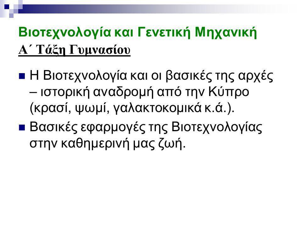 Βιοτεχνολογία και Γενετική Μηχανική A΄ Τάξη Γυμνασίου Η Βιοτεχνολογία και οι βασικές της αρχές – ιστορική αναδρομή από την Κύπρο (κρασί, ψωμί, γαλακτοκομικά κ.ά.).