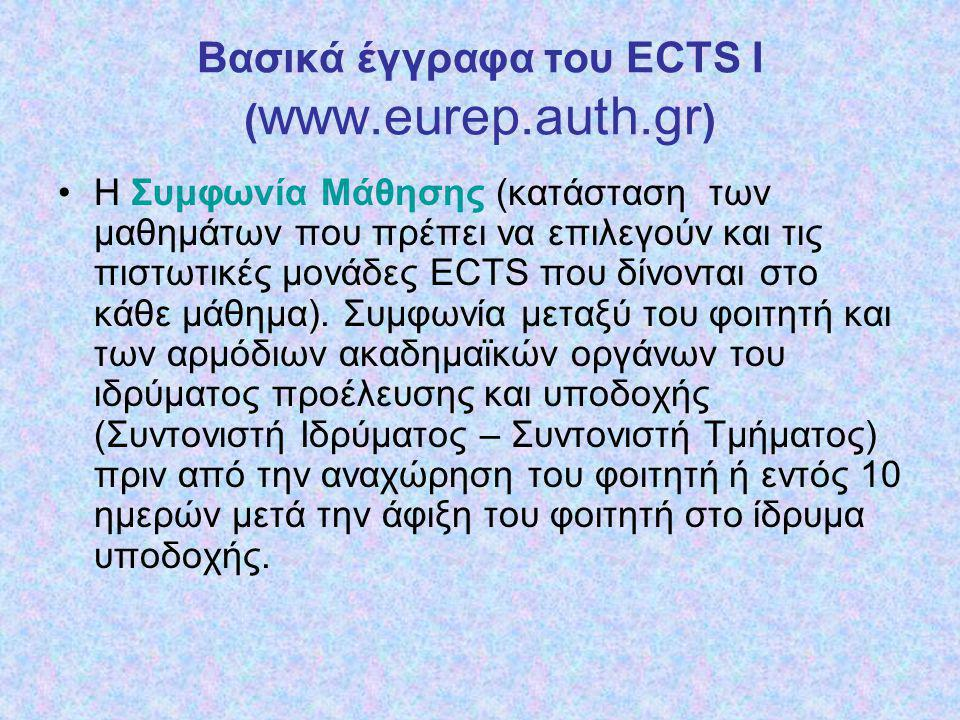 Bασικά έγγραφα του ECTS II ( www.eurep.auth.gr ) Η ακαδημαϊκή επίδοση του φοιτητή τεκμηριώνεται με το Πιστοποιητικό Αναλυτικής Βαθμολογίας (επίδοση του φοιτητή: 1) ο κατάλογος των μαθημάτων που παρακολούθησε ο φοιτητής και στα οποία εξετάστηκε, 2) οι αντίστοιχες πιστωτικές μονάδες ECTS, 3) οι τοπικοί βαθμοί, και 4) οι βαθμοί ECTS –grading-).
