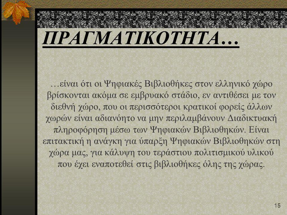 15 ΠΡΑΓΜΑΤΙΚΟΤΗΤΑ… …είναι ότι οι Ψηφιακές Βιβλιοθήκες στον ελληνικό χώρο βρίσκονται ακόμα σε εμβρυακό στάδιο, εν αντιθέσει με τον διεθνή χώρο, που οι