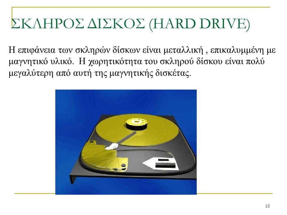 10 ΣΚΛΗΡΟΣ ΔΙΣΚΟΣ (HARD DRIVE) Η επιφάνεια των σκληρών δίσκων είναι μεταλλική, επικαλυμμένη με μαγνητικό υλικό. Η χωρητικότητα του σκληρού δίσκου είνα