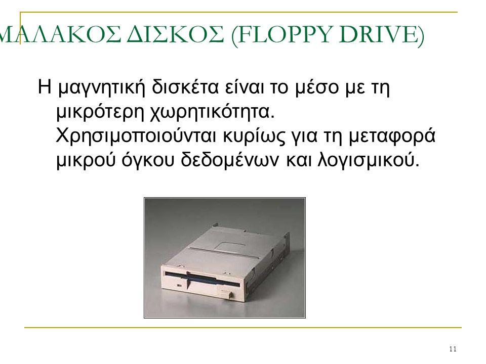 11 ΜΑΛΑΚΟΣ ΔΙΣΚΟΣ (FLOPPY DRIVE) Η μαγνητική δισκέτα είναι το μέσο με τη μικρότερη χωρητικότητα. Χρησιμοποιούνται κυρίως για τη μεταφορά μικρού όγκου