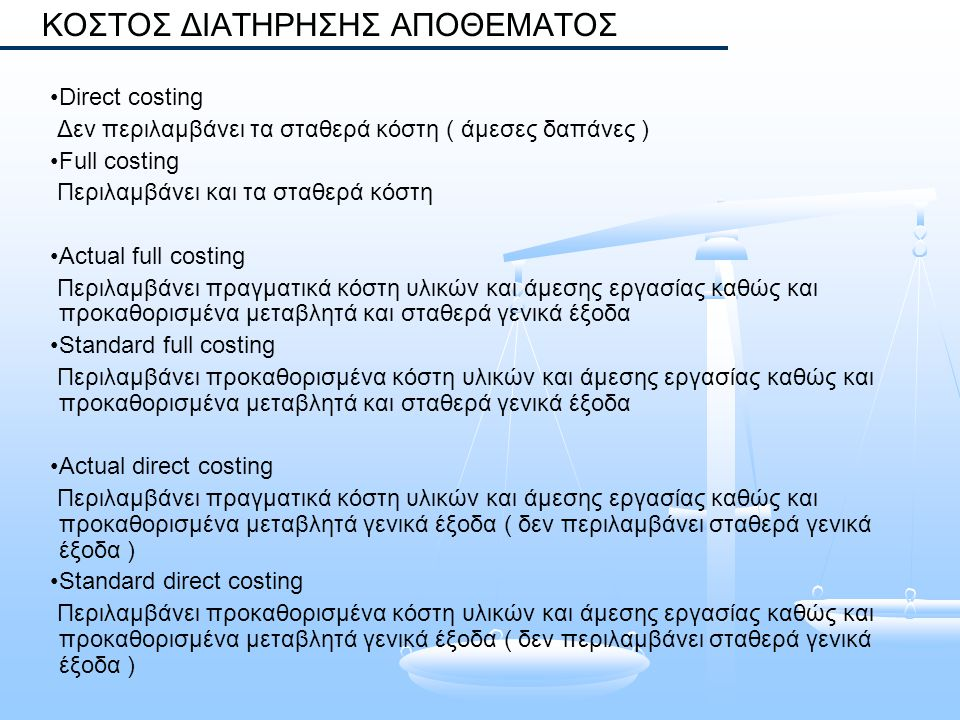Direct costing Δεν περιλαμβάνει τα σταθερά κόστη ( άμεσες δαπάνες ) Full costing Περιλαμβάνει και τα σταθερά κόστη Actual full costing Περιλαμβάνει πρ