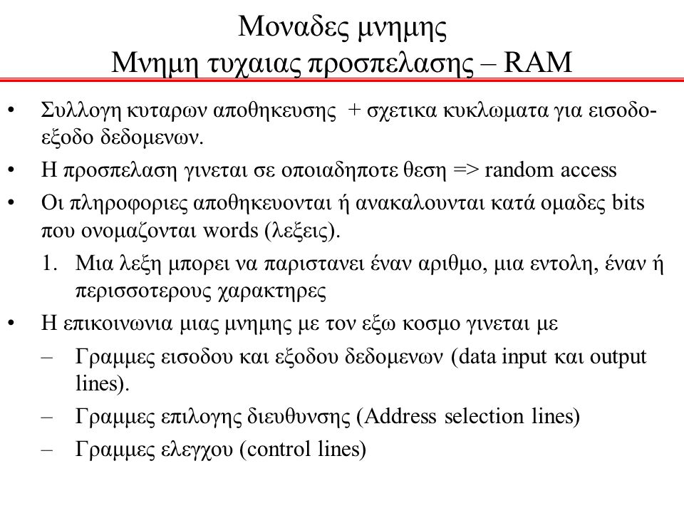 Μοναδες μνημης Μνημη τυχαιας προσπελασης – RAM Συλλογη κυταρων αποθηκευσης + σχετικα κυκλωματα για εισοδο- εξοδο δεδομενων. Η προσπελαση γινεται σε οπ