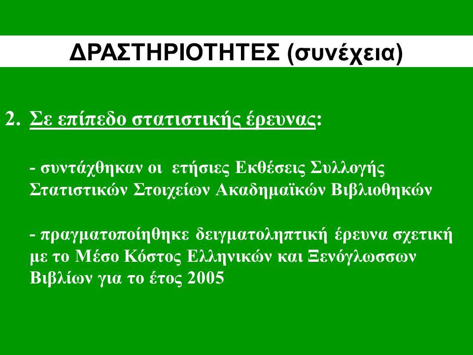 2.Σε επίπεδο στατιστικής έρευνας: - συντάχθηκαν οι ετήσιες Εκθέσεις Συλλογής Στατιστικών Στοιχείων Ακαδημαϊκών Βιβλιοθηκών - πραγματοποίηθηκε δειγματοληπτική έρευνα σχετική με το Μέσο Κόστος Ελληνικών και Ξενόγλωσσων Βιβλίων για το έτος 2005 ΔΡΑΣΤΗΡΙΟΤΗΤΕΣ (συνέχεια)