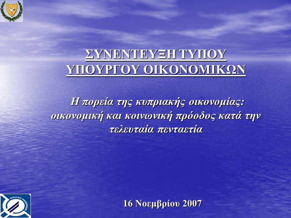 ΣΥΝΕΝΤΕΥΞΗ ΤΥΠΟΥ ΥΠΟΥΡΓΟΥ ΟΙΚΟΝΟΜΙΚΩΝ Η πορεία της κυπριακής οικονομίας: οικονομική και κοινωνική πρόοδος κατά την τελευταία πενταετία 16 Νοεμβρίου 2007