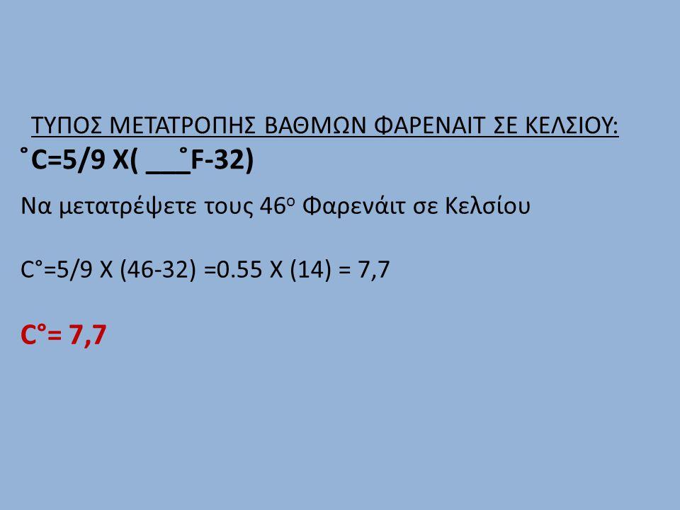 ΤΥΠΟΣ ΜΕΤΑΤΡΟΠΗΣ ΒΑΘΜΩΝ ΦΑΡΕΝΑΙΤ ΣΕ ΚΕΛΣΙΟΥ: ̊C=5/9 Χ( ___̊F-32) Να μετατρέψετε τους 46 ο Φαρενάιτ σε Κελσίου C°=5/9 X (46-32) =0.55 Χ (14) = 7,7 C°=