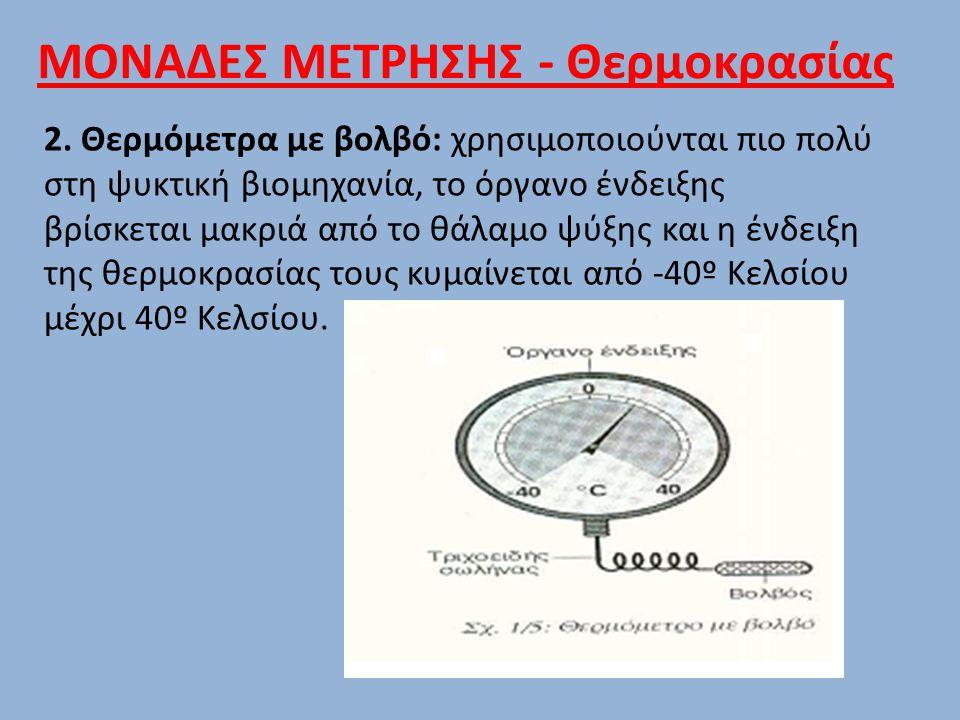 2. Θερμόμετρα με βολβό: χρησιμοποιούνται πιο πολύ στη ψυκτική βιομηχανία, το όργανο ένδειξης βρίσκεται μακριά από το θάλαμο ψύξης και η ένδειξη της θε
