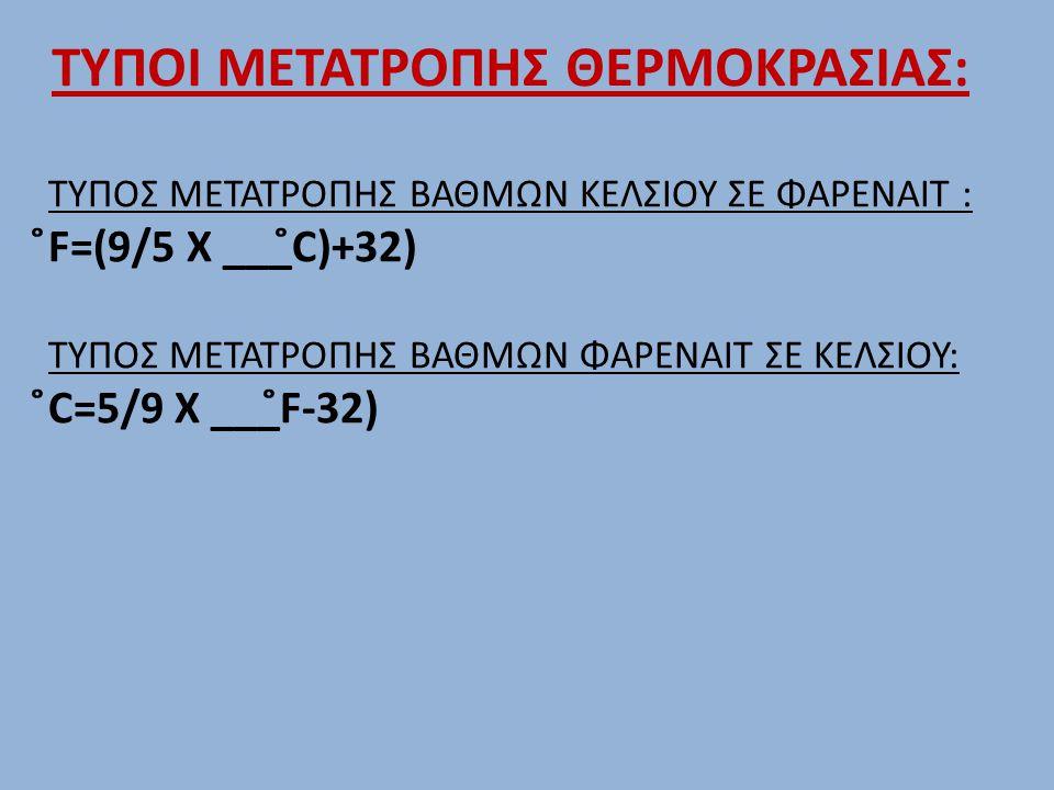 ΤΥΠΟΣ ΜΕΤΑΤΡΟΠΗΣ ΒΑΘΜΩΝ ΚΕΛΣΙΟΥ ΣΕ ΦΑΡΕΝΑΙΤ : ̊F=(9/5 Χ ___̊C)+32) ΤΥΠΟΣ ΜΕΤΑΤΡΟΠΗΣ ΒΑΘΜΩΝ ΦΑΡΕΝΑΙΤ ΣΕ ΚΕΛΣΙΟΥ: ̊C=5/9 Χ ___̊F-32) ΤΥΠΟΙ ΜΕΤΑΤΡΟΠΗΣ ΘΕ