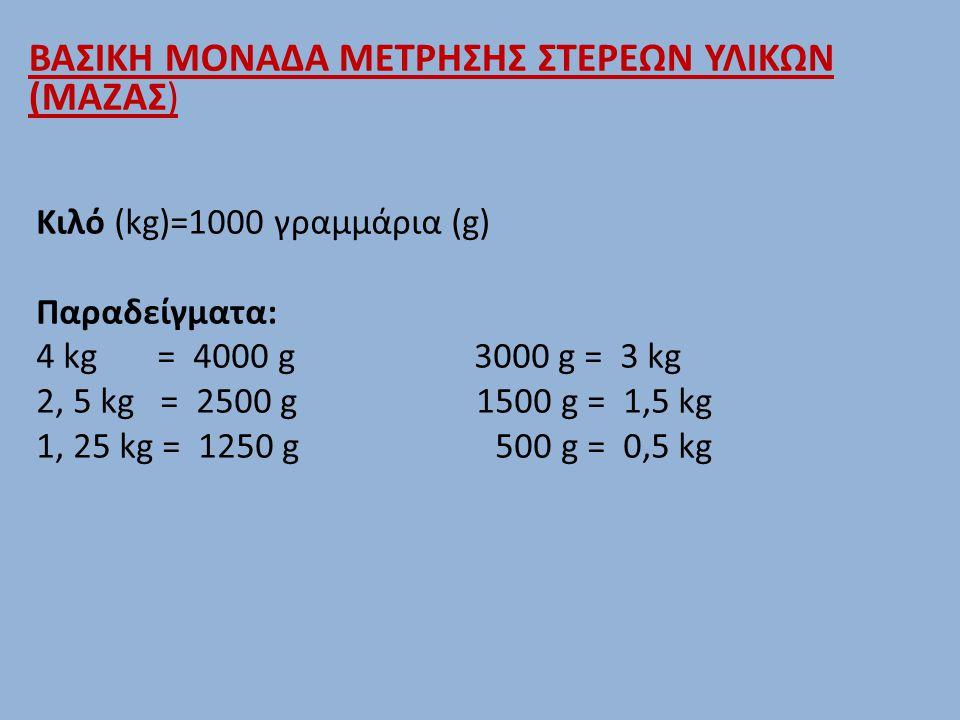 Κιλό (kg)=1000 γραμμάρια (g) Παραδείγματα: 4 kg = 4000 g 3000 g = 3 kg 2, 5 kg = 2500 g 1500 g = 1,5 kg 1, 25 kg = 1250 g 500 g = 0,5 kg ΒΑΣΙΚΗ ΜΟΝΑΔΑ