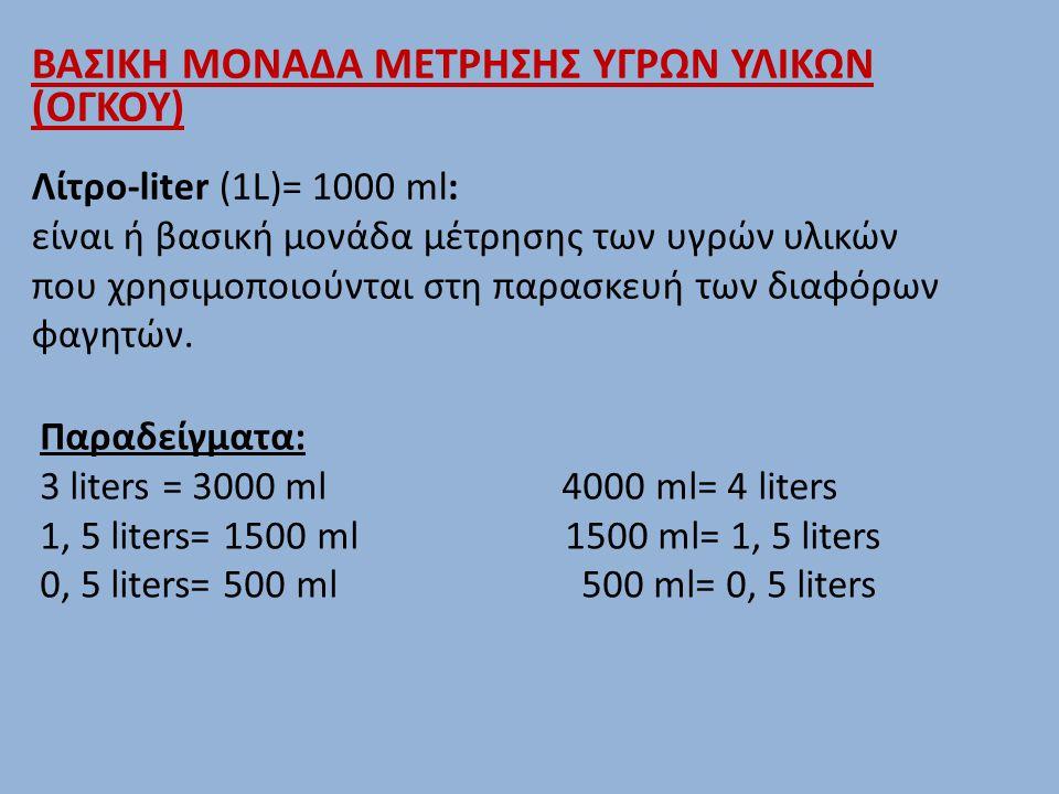 ΒΑΣΙΚΗ ΜΟΝΑΔΑ ΜΕΤΡΗΣΗΣ ΥΓΡΩΝ ΥΛΙΚΩΝ (ΟΓΚΟΥ) Λίτρο-liter (1L)= 1000 ml: είναι ή βασική μονάδα μέτρησης των υγρών υλικών που χρησιμοποιούνται στη παρασκευή των διαφόρων φαγητών.