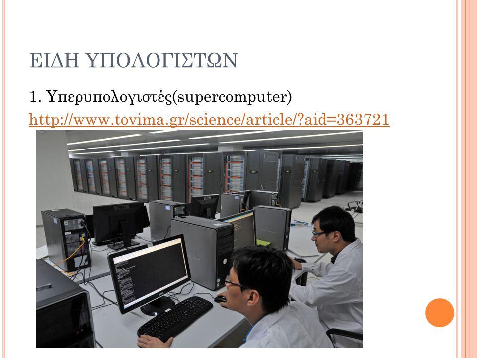 ΕΙΔΗ ΥΠΟΛΟΓΙΣΤΩΝ 1. Υπερυπολογιστές(supercomputer) http://www.tovima.gr/science/article/?aid=363721