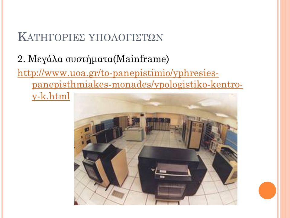 Κ ΑΤΗΓΟΡΙΕΣ ΥΠΟΛΟΓΙΣΤΩΝ 2. Μεγάλα συστήματα(Mainframe) http://www.uoa.gr/to-panepistimio/yphresies- panepisthmiakes-monades/ypologistiko-kentro- y-k.h