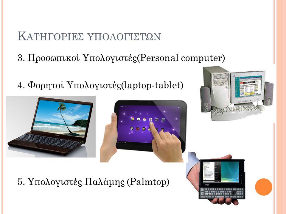 Κ ΑΤΗΓΟΡΙΕΣ ΥΠΟΛΟΓΙΣΤΩΝ 3. Προσωπικοί Υπολογιστές(Personal computer) 4. Φορητοί Υπολογιστές(laptop-tablet) 5. Υπολογιστές Παλάμης (Palmtop)