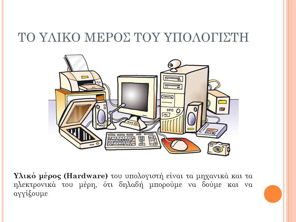 ΤΟ ΥΛΙΚΟ ΜΕΡΟΣ ΤΟΥ ΥΠΟΛΟΓΙΣΤΗ Υλικό μέρος (Hardware) του υπολογιστή είναι τα μηχανικά και τα ηλεκτρονικά του μέρη, ότι δηλαδή μπορούμε να δούμε και να