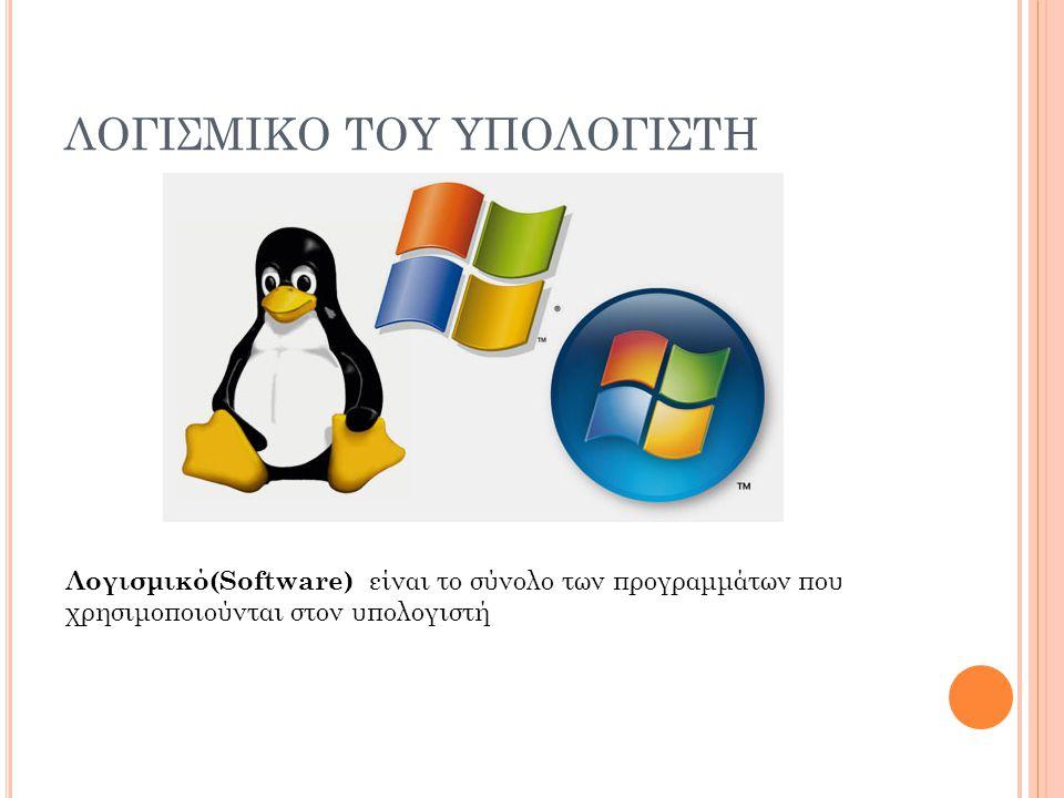 ΛΟΓΙΣΜΙΚΟ ΤΟΥ ΥΠΟΛΟΓΙΣΤΗ Λογισμικό(Software) είναι το σύνολο των προγραμμάτων που χρησιμοποιούνται στον υπολογιστή