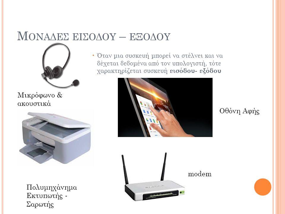 Μ ΟΝΑΔΕΣ ΕΙΣΟΔΟΥ – ΕΞΟΔΟΥ Όταν μια συσκευή μπορεί να στέλνει και να δέχεται δεδομένα από τον υπολογιστή, τότε χαρακτηρίζεται συσκευή εισόδου- εξόδου Μ