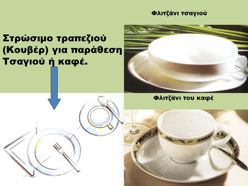 10 Εξοπλισμός για παράθεση τσαγιού ή καφέ:  Καφετιέρα  Φλιτζάνι καφέ με πιατάκι  Ρηχό πιάτο επιδορπίου  Γαλατιέρα  Ζαχαριέρα  Τσαγιέρα  Φλιτζάνι του τσαγιού με πιατάκι  Κουταλάκι του καφέ  Κουταλάκι του τσαγιού  Πιρούνι του γλυκού.